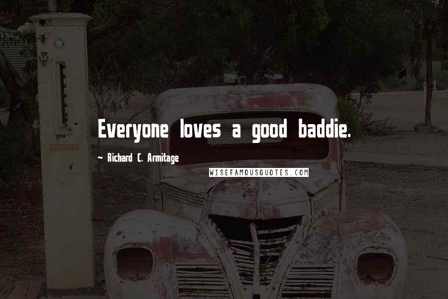 Richard C. Armitage quotes: Everyone loves a good baddie.