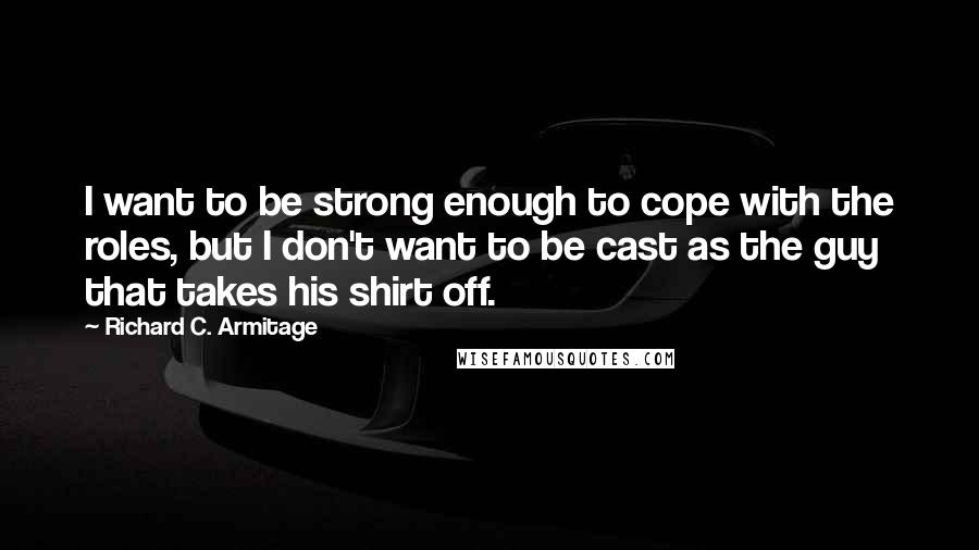 Richard C. Armitage quotes: I want to be strong enough to cope with the roles, but I don't want to be cast as the guy that takes his shirt off.