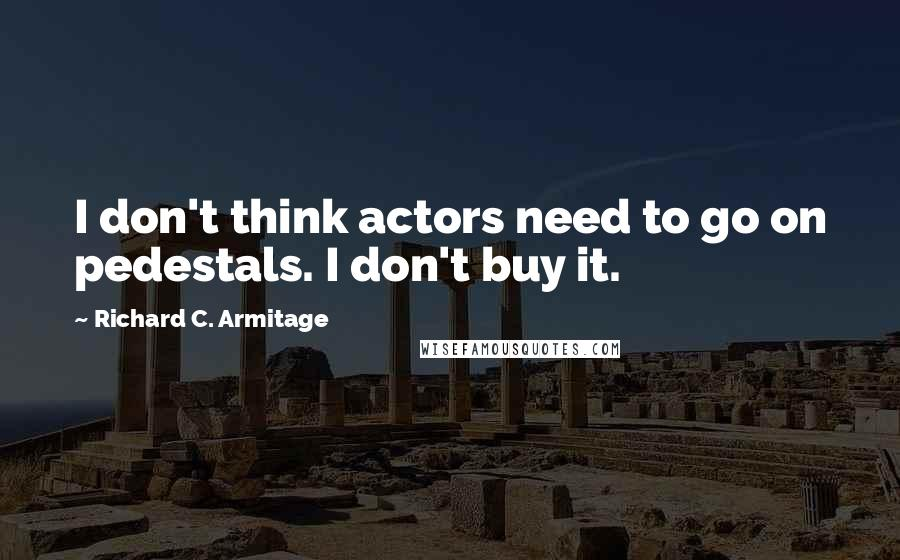 Richard C. Armitage quotes: I don't think actors need to go on pedestals. I don't buy it.