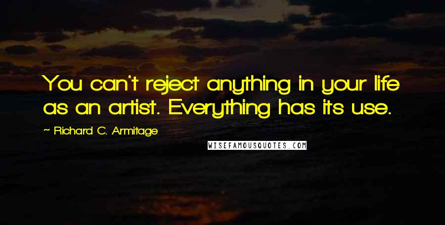Richard C. Armitage quotes: You can't reject anything in your life as an artist. Everything has its use.