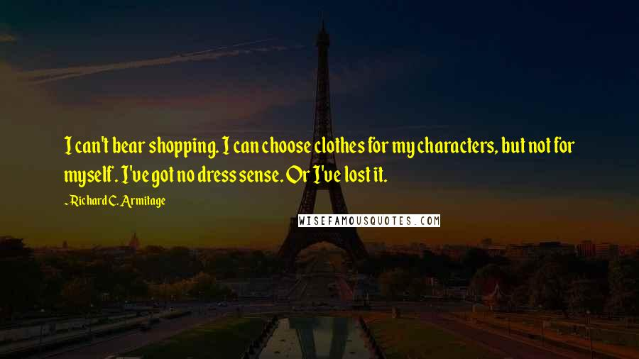 Richard C. Armitage quotes: I can't bear shopping. I can choose clothes for my characters, but not for myself. I've got no dress sense. Or I've lost it.