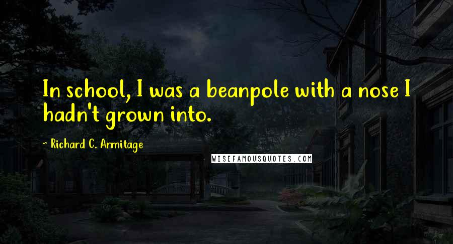 Richard C. Armitage quotes: In school, I was a beanpole with a nose I hadn't grown into.