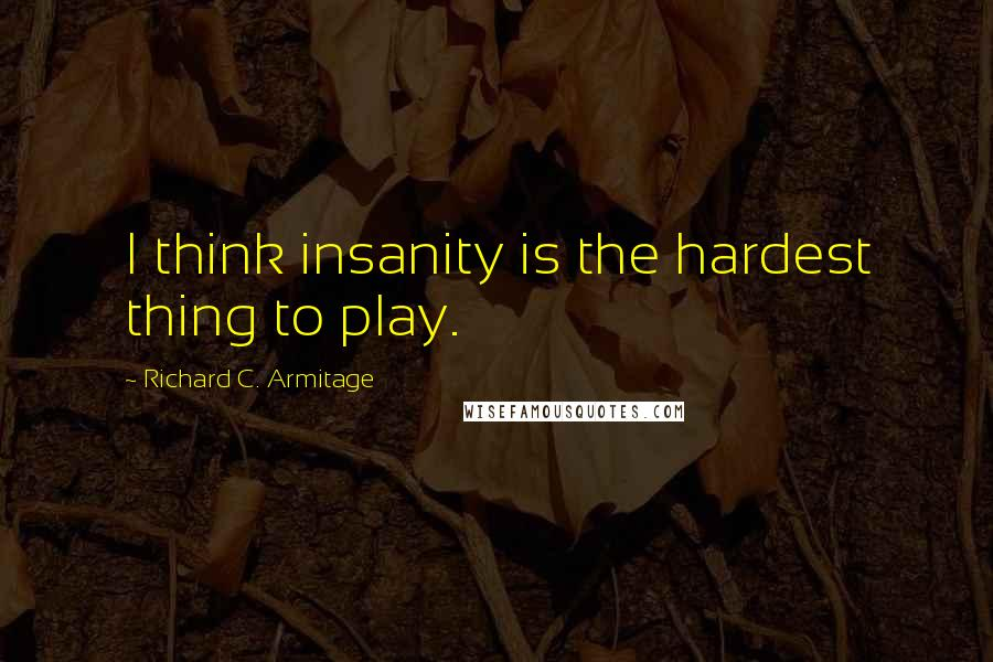 Richard C. Armitage quotes: I think insanity is the hardest thing to play.