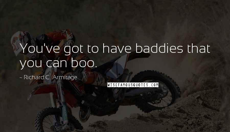 Richard C. Armitage quotes: You've got to have baddies that you can boo.