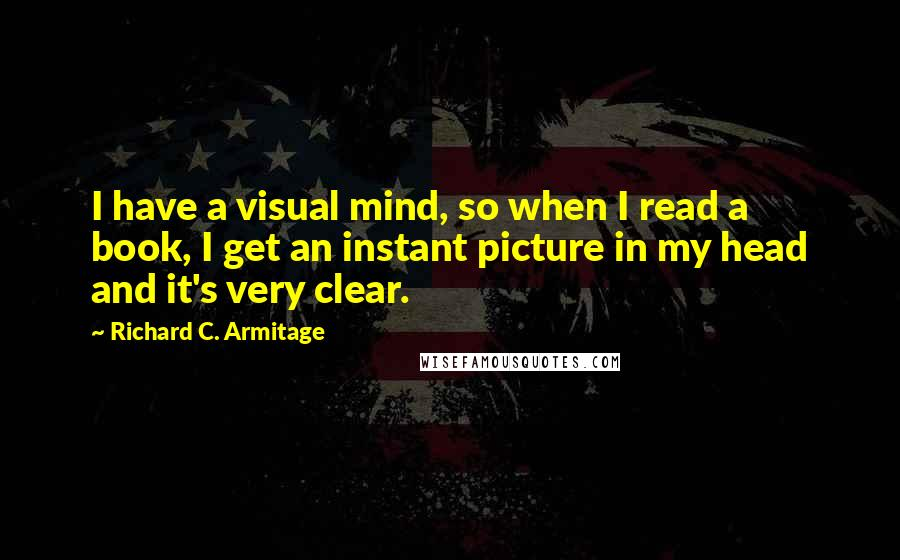 Richard C. Armitage quotes: I have a visual mind, so when I read a book, I get an instant picture in my head and it's very clear.