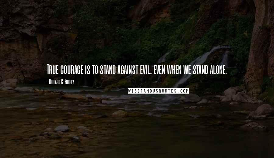 Richard C. Edgley quotes: True courage is to stand against evil, even when we stand alone.