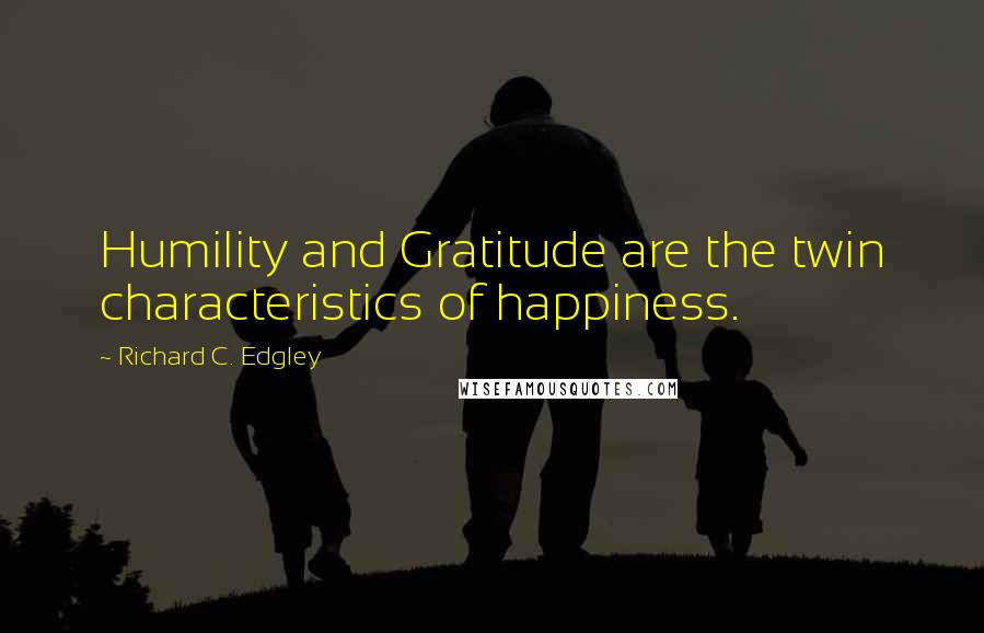 Richard C. Edgley quotes: Humility and Gratitude are the twin characteristics of happiness.