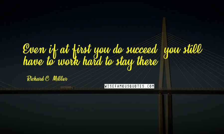Richard C. Miller quotes: Even if at first you do succeed, you still have to work hard to stay there.