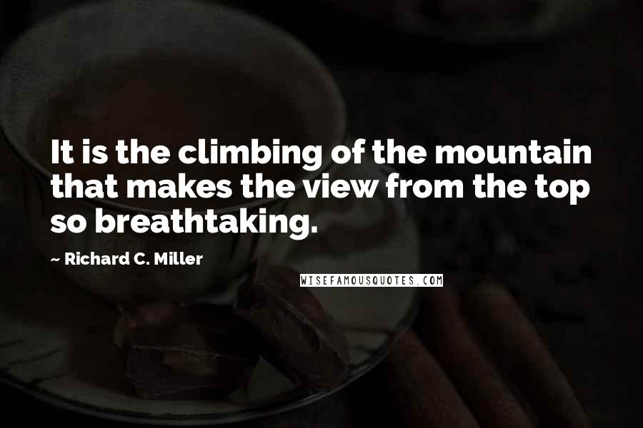 Richard C. Miller quotes: It is the climbing of the mountain that makes the view from the top so breathtaking.