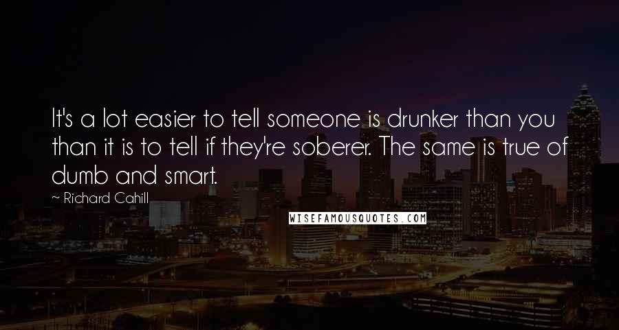 Richard Cahill quotes: It's a lot easier to tell someone is drunker than you than it is to tell if they're soberer. The same is true of dumb and smart.