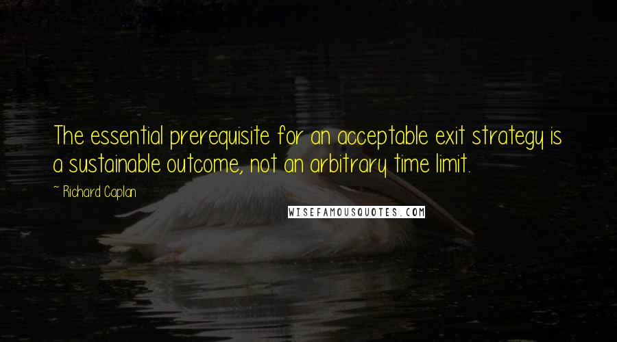 Richard Caplan quotes: The essential prerequisite for an acceptable exit strategy is a sustainable outcome, not an arbitrary time limit.