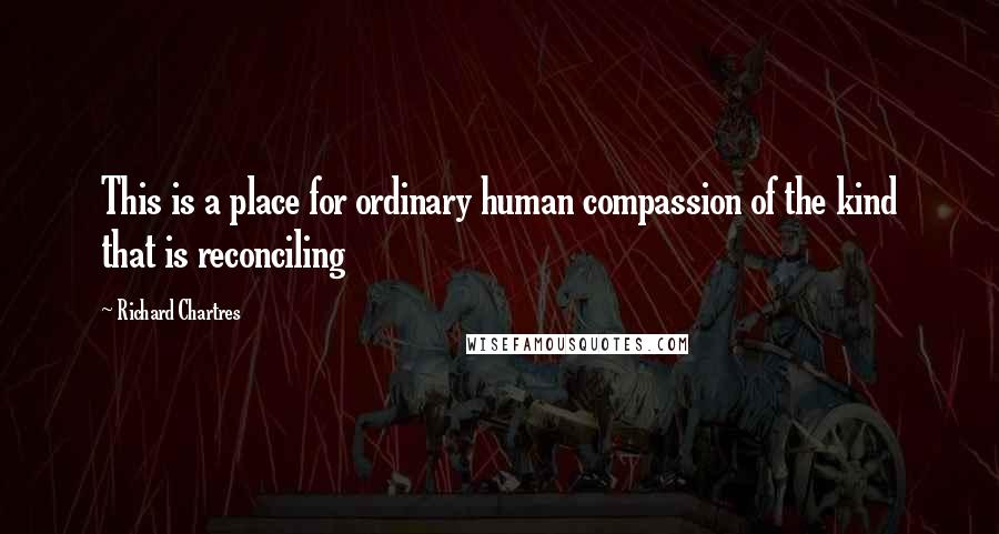 Richard Chartres quotes: This is a place for ordinary human compassion of the kind that is reconciling