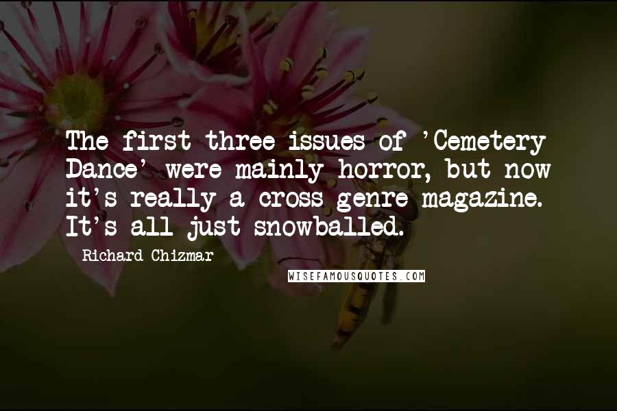 Richard Chizmar quotes: The first three issues of 'Cemetery Dance' were mainly horror, but now it's really a cross-genre magazine. It's all just snowballed.