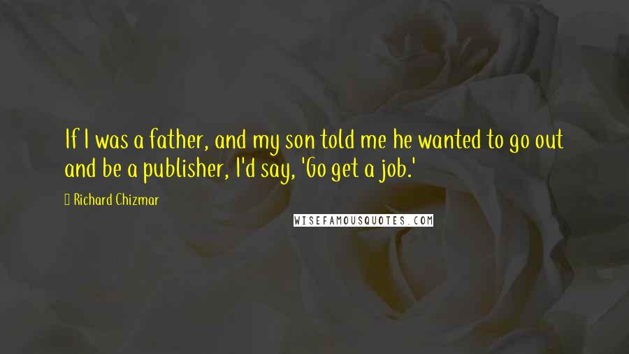 Richard Chizmar quotes: If I was a father, and my son told me he wanted to go out and be a publisher, I'd say, 'Go get a job.'