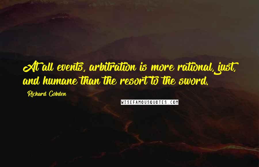 Richard Cobden quotes: At all events, arbitration is more rational, just, and humane than the resort to the sword.