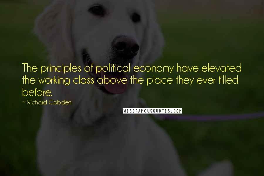 Richard Cobden quotes: The principles of political economy have elevated the working class above the place they ever filled before.
