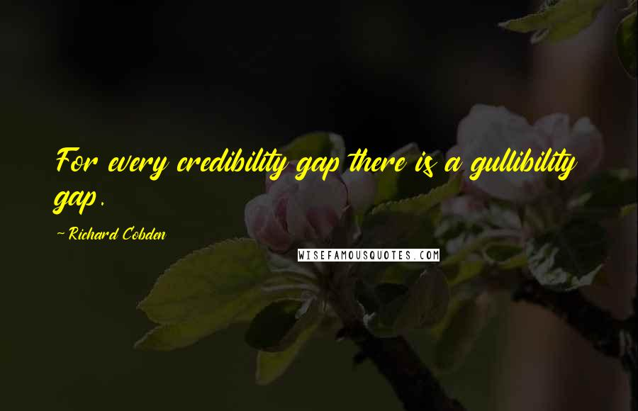 Richard Cobden quotes: For every credibility gap there is a gullibility gap.