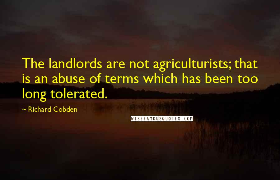 Richard Cobden quotes: The landlords are not agriculturists; that is an abuse of terms which has been too long tolerated.