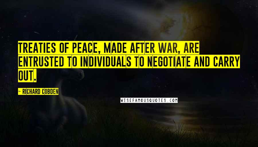 Richard Cobden quotes: Treaties of peace, made after war, are entrusted to individuals to negotiate and carry out.