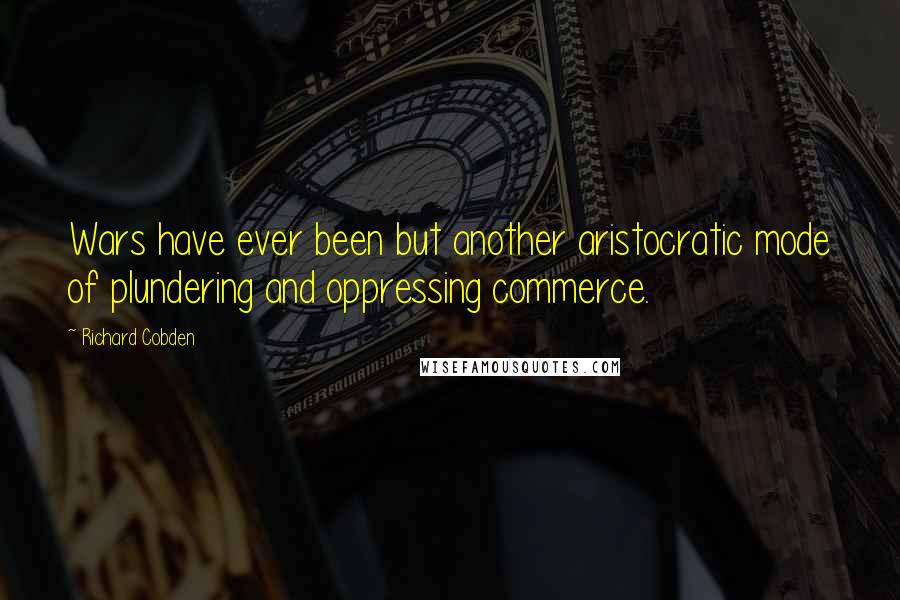 Richard Cobden quotes: Wars have ever been but another aristocratic mode of plundering and oppressing commerce.