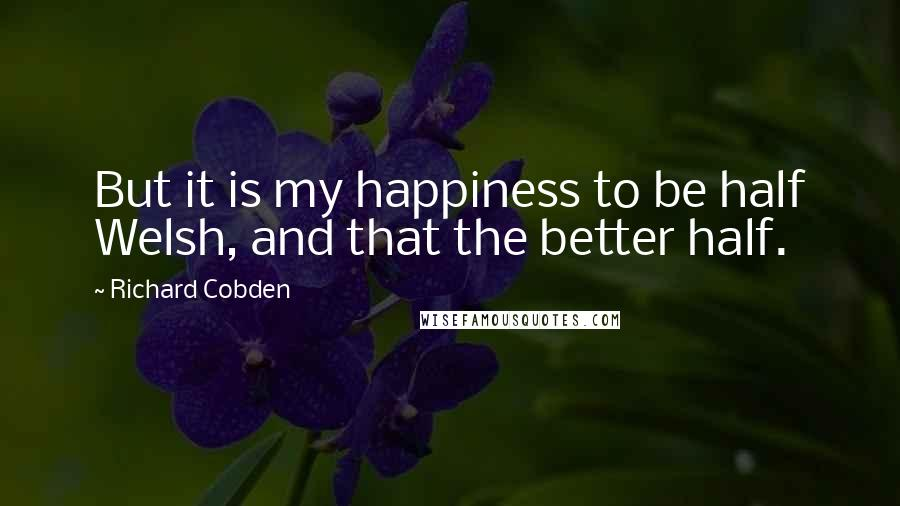 Richard Cobden quotes: But it is my happiness to be half Welsh, and that the better half.
