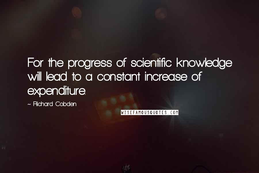 Richard Cobden quotes: For the progress of scientific knowledge will lead to a constant increase of expenditure.