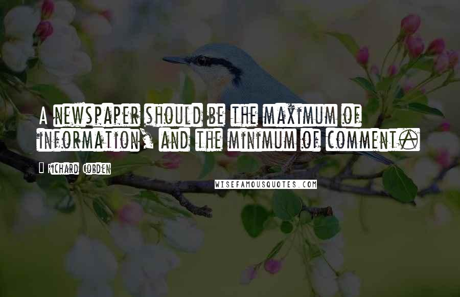Richard Cobden quotes: A newspaper should be the maximum of information, and the minimum of comment.