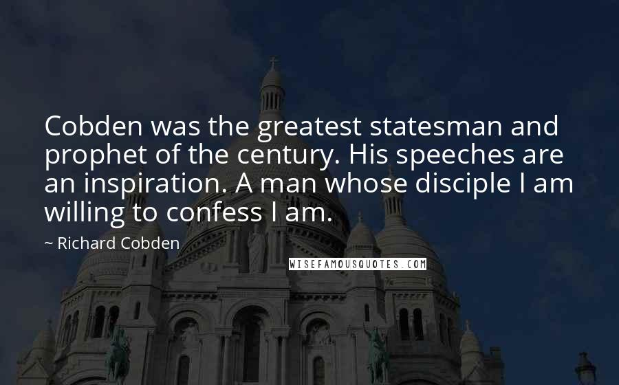 Richard Cobden quotes: Cobden was the greatest statesman and prophet of the century. His speeches are an inspiration. A man whose disciple I am willing to confess I am.