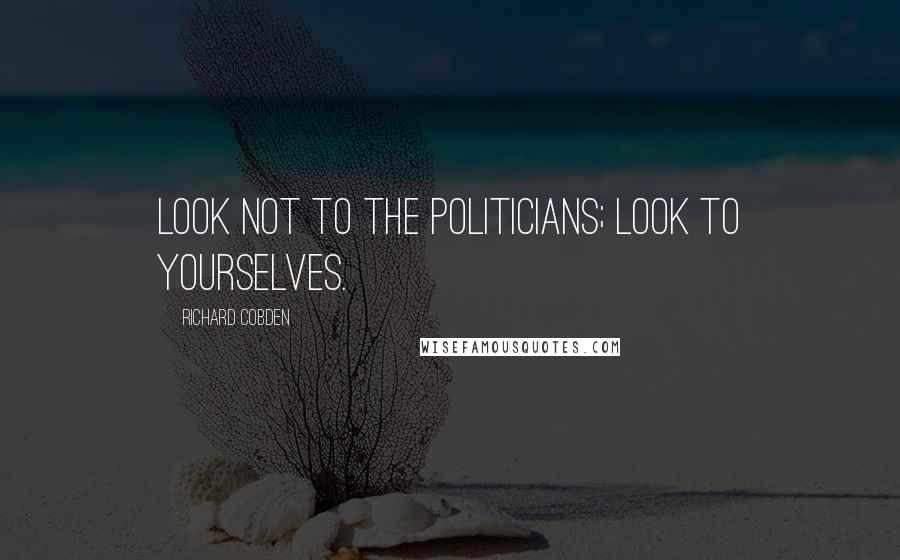 Richard Cobden quotes: Look not to the politicians; look to yourselves.