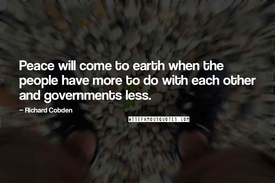 Richard Cobden quotes: Peace will come to earth when the people have more to do with each other and governments less.