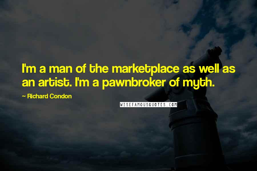 Richard Condon quotes: I'm a man of the marketplace as well as an artist. I'm a pawnbroker of myth.