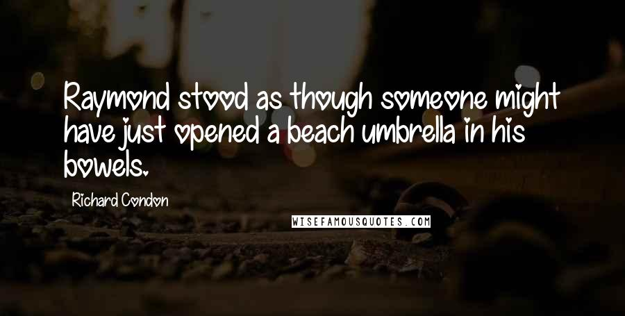 Richard Condon quotes: Raymond stood as though someone might have just opened a beach umbrella in his bowels.