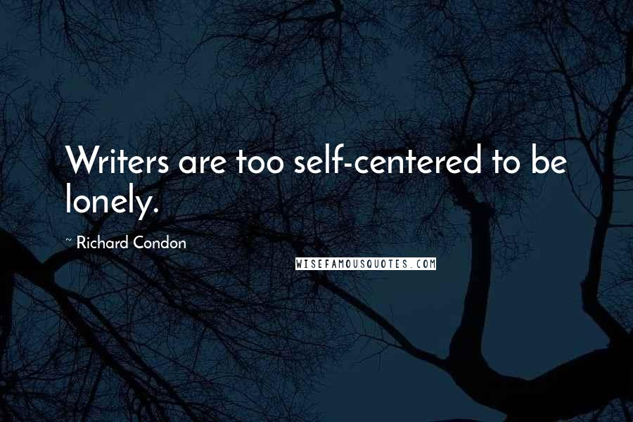 Richard Condon quotes: Writers are too self-centered to be lonely.