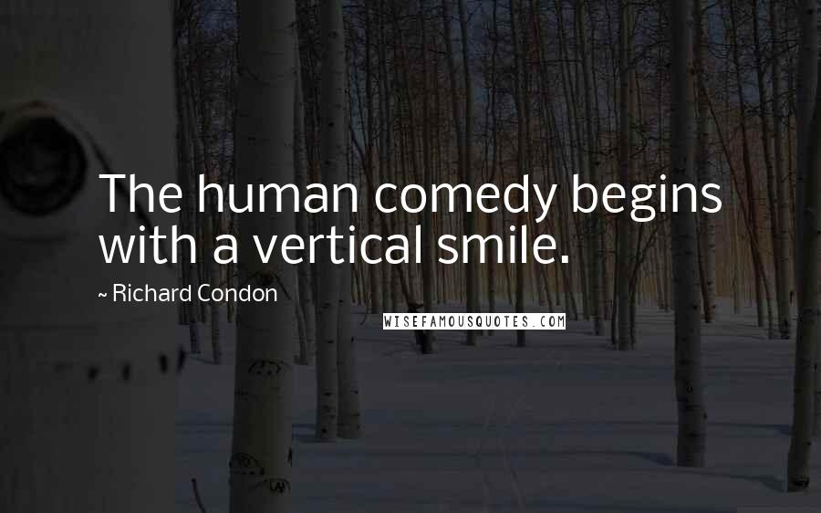 Richard Condon quotes: The human comedy begins with a vertical smile.