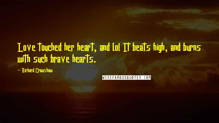 Richard Crawshaw quotes: Love touched her heart, and lo! It beats high, and burns with such brave hearts.