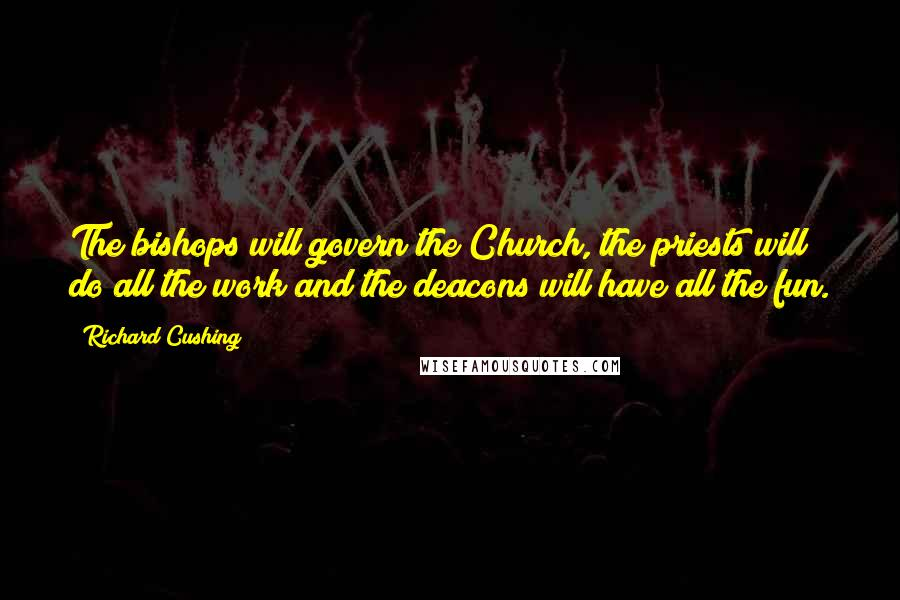 Richard Cushing quotes: The bishops will govern the Church, the priests will do all the work and the deacons will have all the fun.