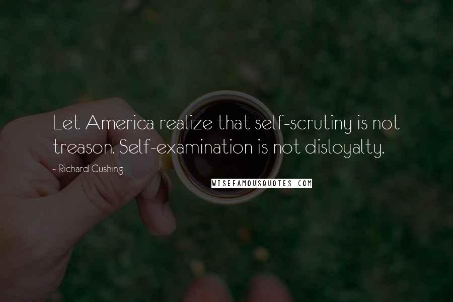 Richard Cushing quotes: Let America realize that self-scrutiny is not treason. Self-examination is not disloyalty.