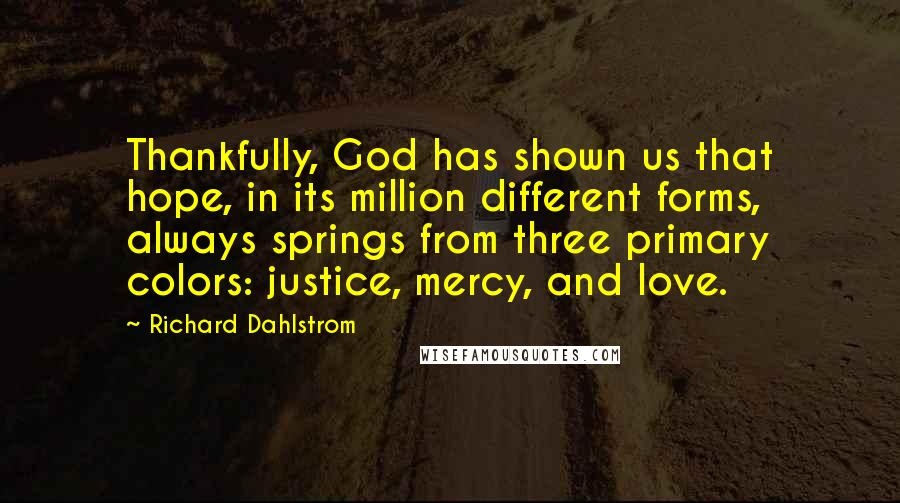 Richard Dahlstrom quotes: Thankfully, God has shown us that hope, in its million different forms, always springs from three primary colors: justice, mercy, and love.