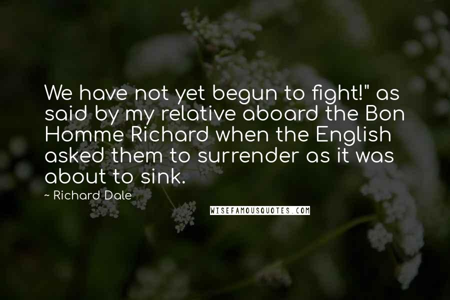 "Richard Dale quotes: We have not yet begun to fight!"" as said by my relative aboard the Bon Homme Richard when the English asked them to surrender as it was about to sink."