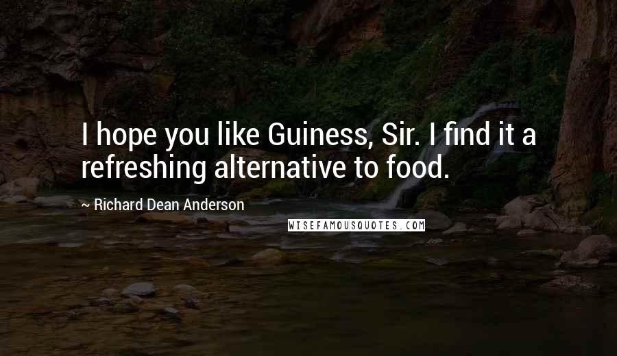Richard Dean Anderson quotes: I hope you like Guiness, Sir. I find it a refreshing alternative to food.