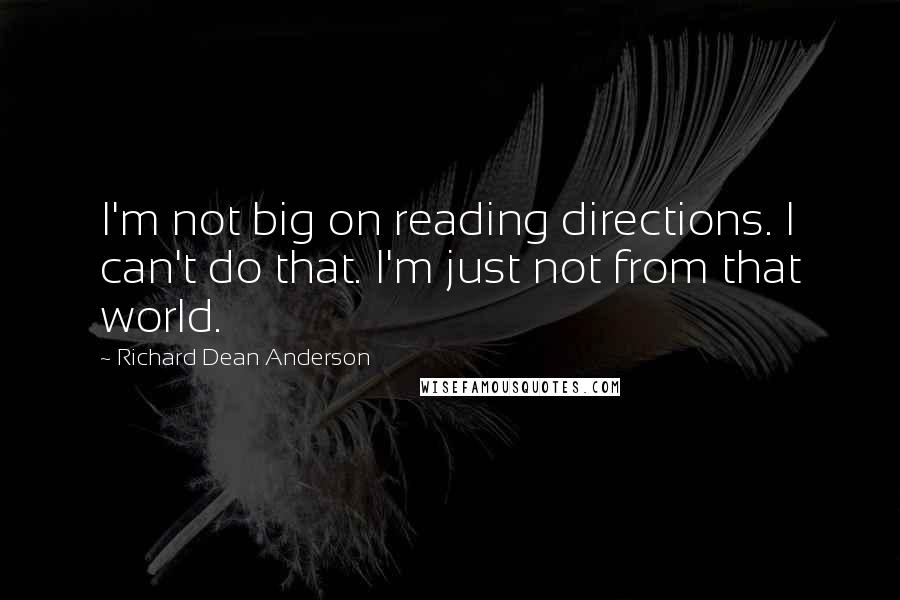 Richard Dean Anderson quotes: I'm not big on reading directions. I can't do that. I'm just not from that world.