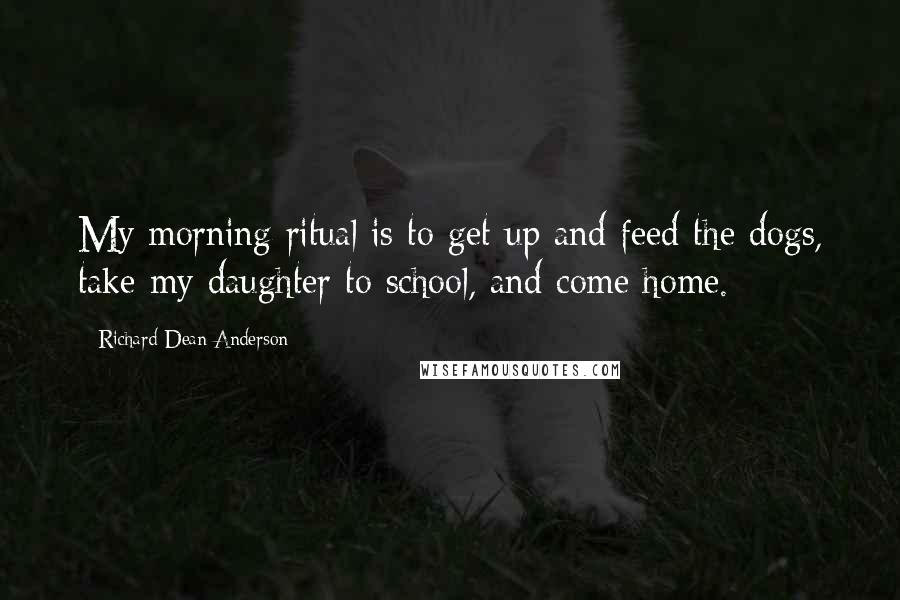 Richard Dean Anderson quotes: My morning ritual is to get up and feed the dogs, take my daughter to school, and come home.
