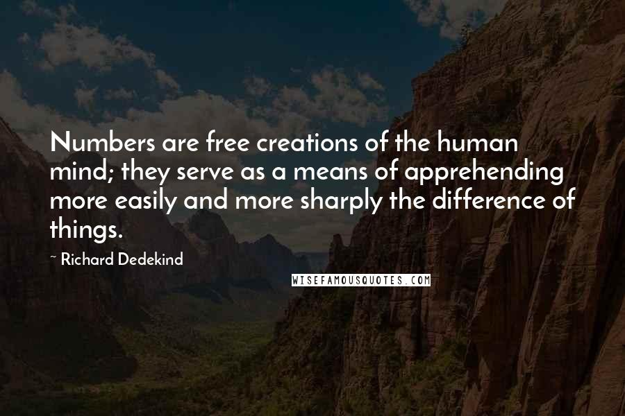 Richard Dedekind quotes: Numbers are free creations of the human mind; they serve as a means of apprehending more easily and more sharply the difference of things.