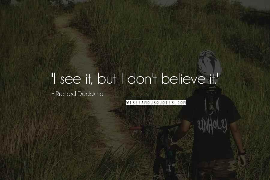 "Richard Dedekind quotes: ""I see it, but I don't believe it."""