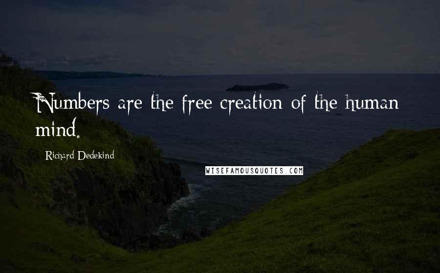 Richard Dedekind quotes: Numbers are the free creation of the human mind.
