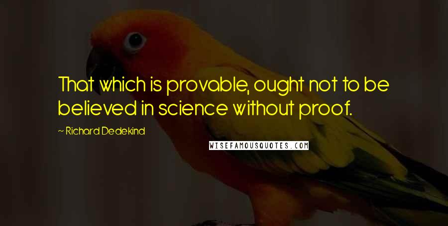 Richard Dedekind quotes: That which is provable, ought not to be believed in science without proof.