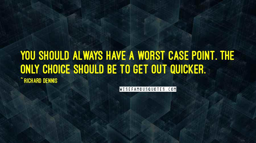 Richard Dennis quotes: You should always have a worst case point. The only choice should be to get out quicker.