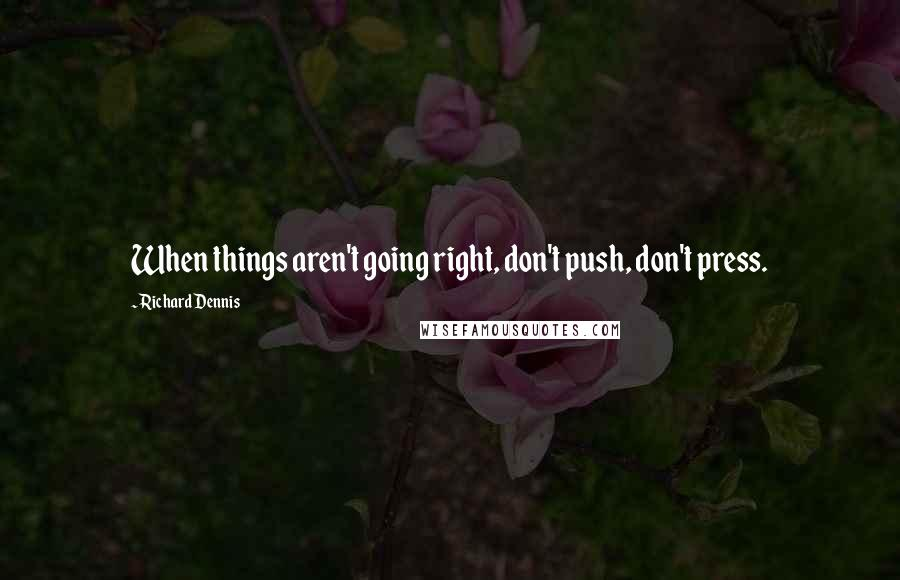 Richard Dennis quotes: When things aren't going right, don't push, don't press.