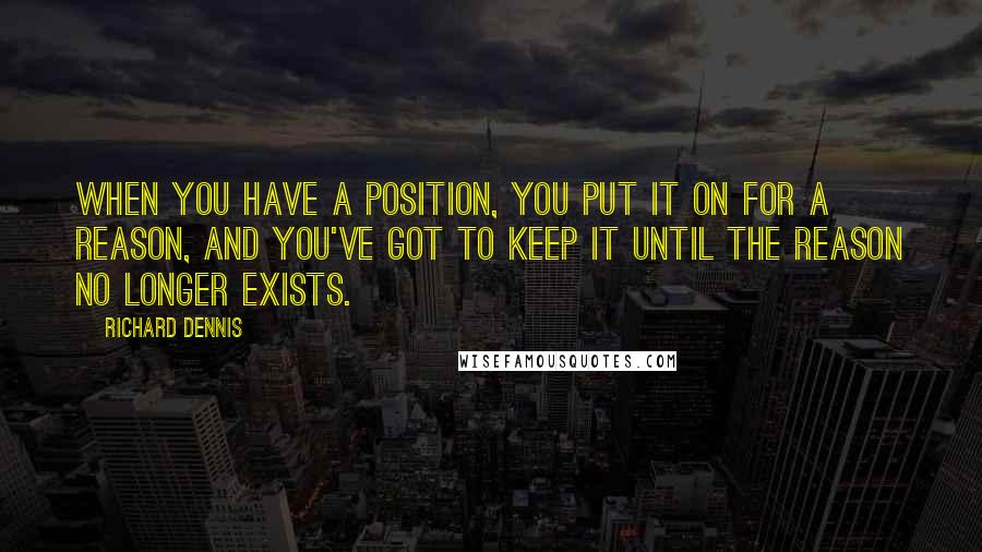 Richard Dennis quotes: When you have a position, you put it on for a reason, and you've got to keep it until the reason no longer exists.