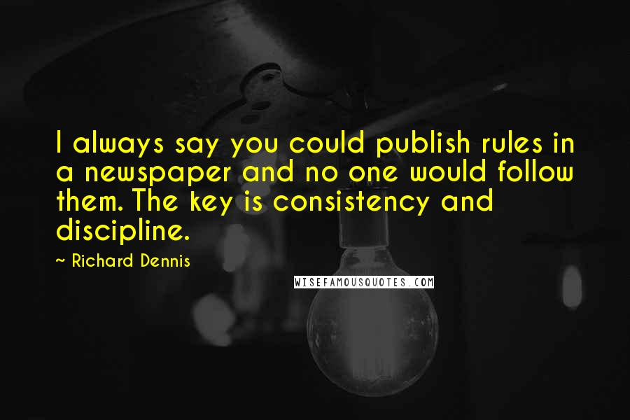 Richard Dennis quotes: I always say you could publish rules in a newspaper and no one would follow them. The key is consistency and discipline.